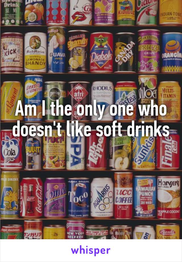 Am I the only one who doesn't like soft drinks