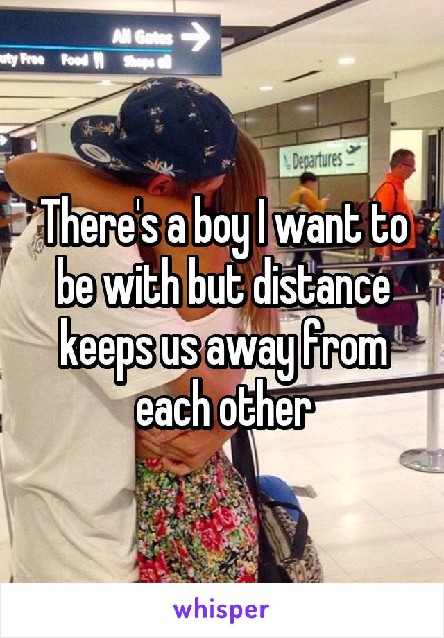 There's a boy I want to be with but distance keeps us away from each other