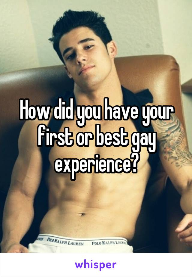 How did you have your first or best gay experience?