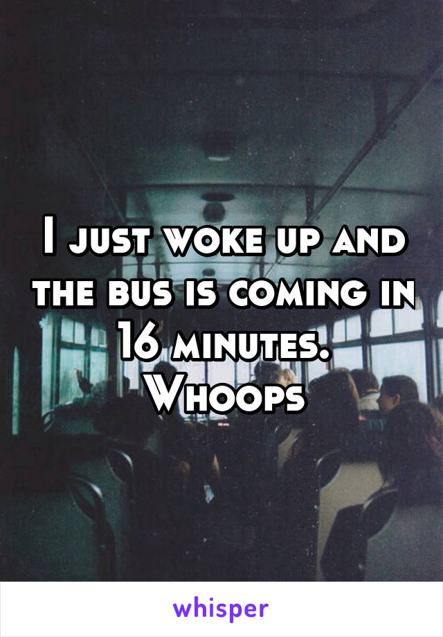 I just woke up and the bus is coming in 16 minutes. Whoops