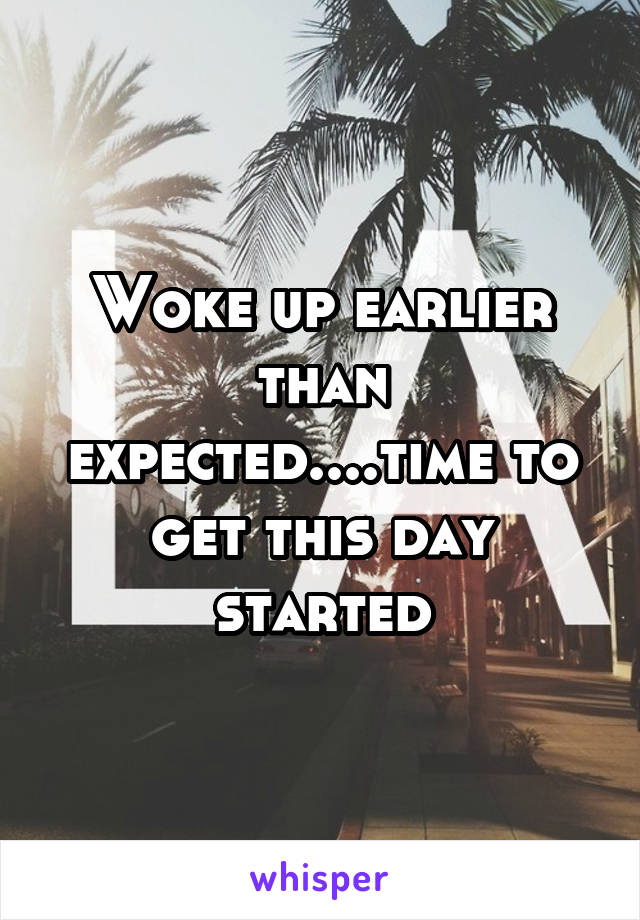 Woke up earlier than expected....time to get this day started