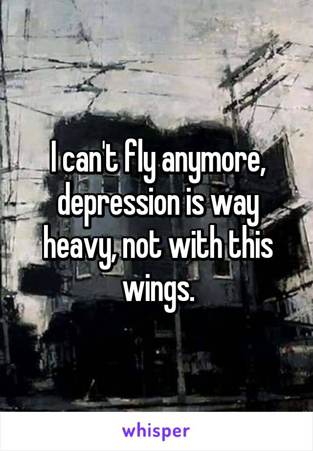 I can't fly anymore, depression is way heavy, not with this wings.