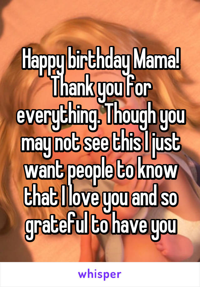 Happy birthday Mama! Thank you for everything. Though you may not see this I just want people to know that I love you and so grateful to have you