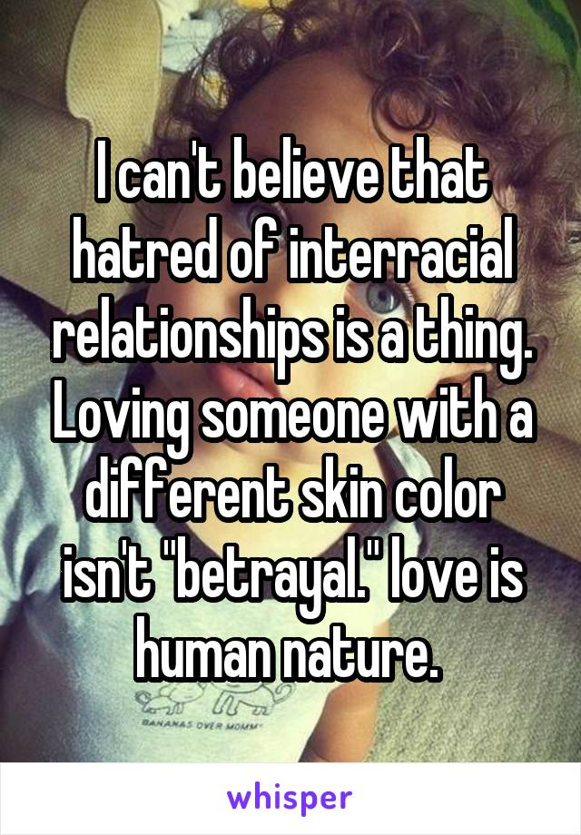 """I can't believe that hatred of interracial relationships is a thing. Loving someone with a different skin color isn't """"betrayal."""" love is human nature."""