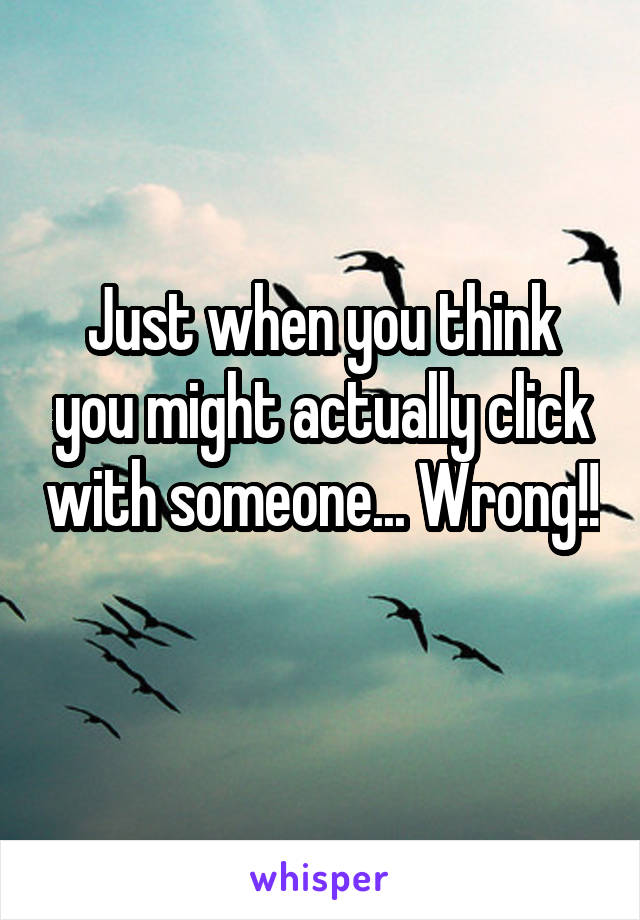 Just when you think you might actually click with someone... Wrong!!