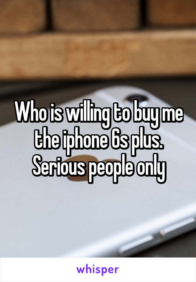 Who is willing to buy me the iphone 6s plus. Serious people only