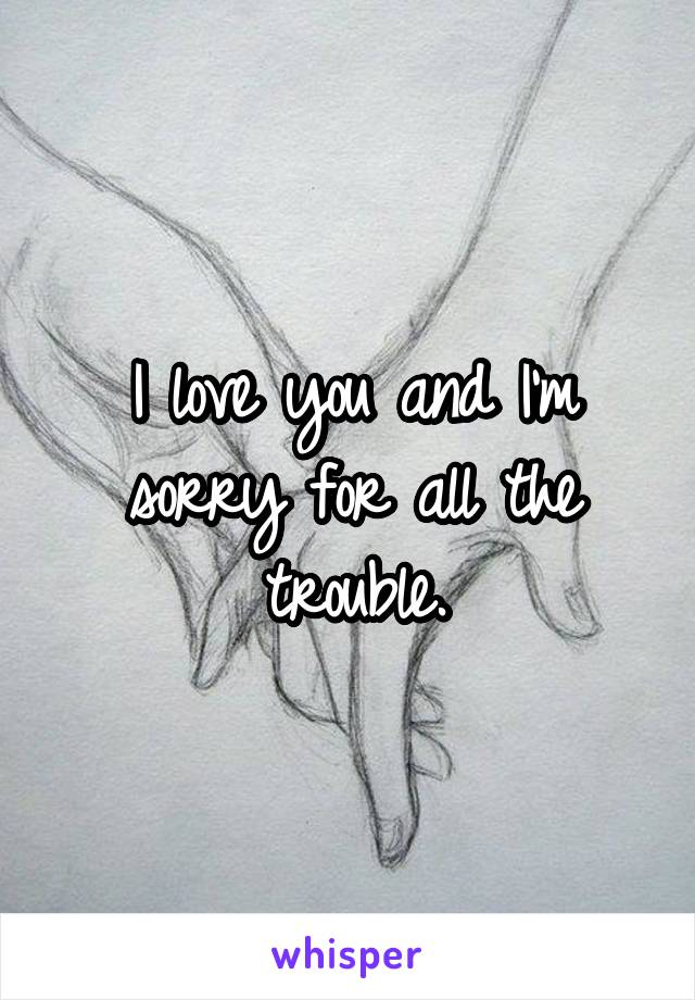 I love you and I'm sorry for all the trouble.