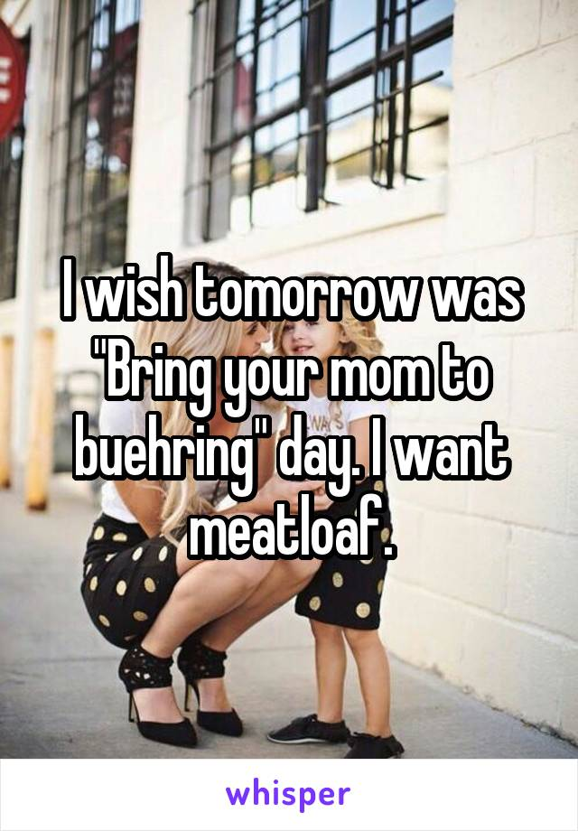 """I wish tomorrow was """"Bring your mom to buehring"""" day. I want meatloaf."""