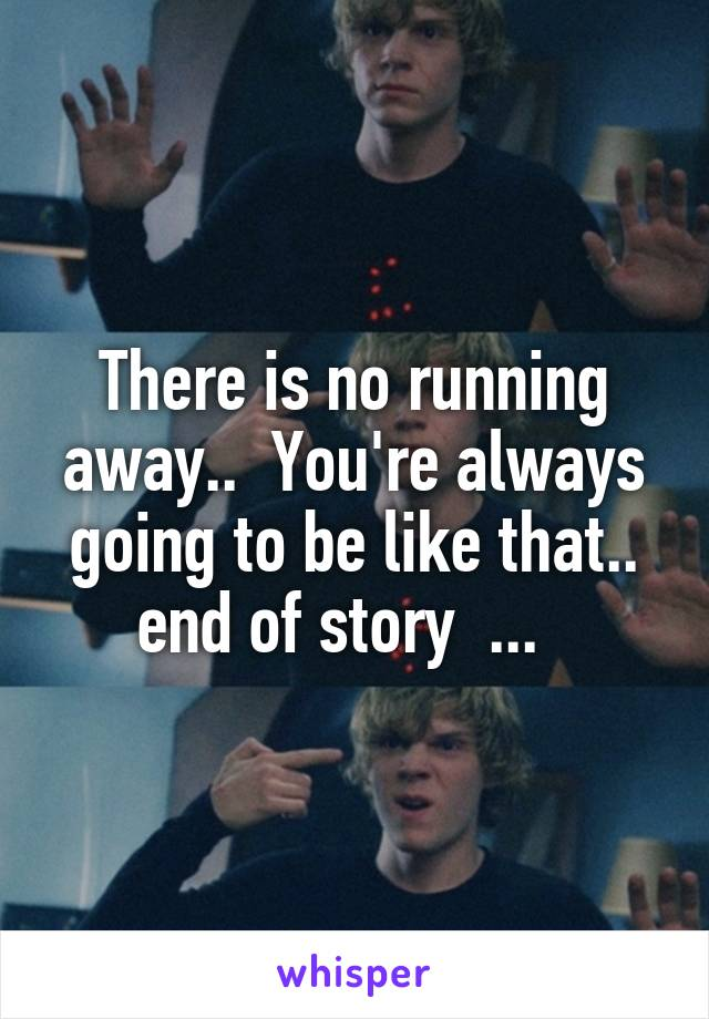 There is no running away..  You're always going to be like that.. end of story  ...