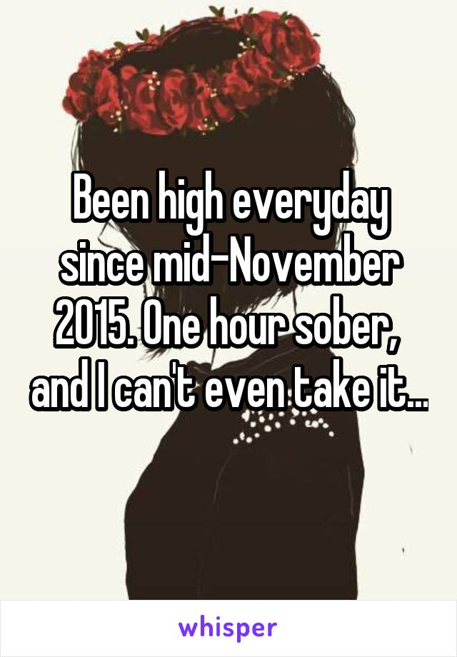 Been high everyday since mid-November 2015. One hour sober,  and I can't even take it...