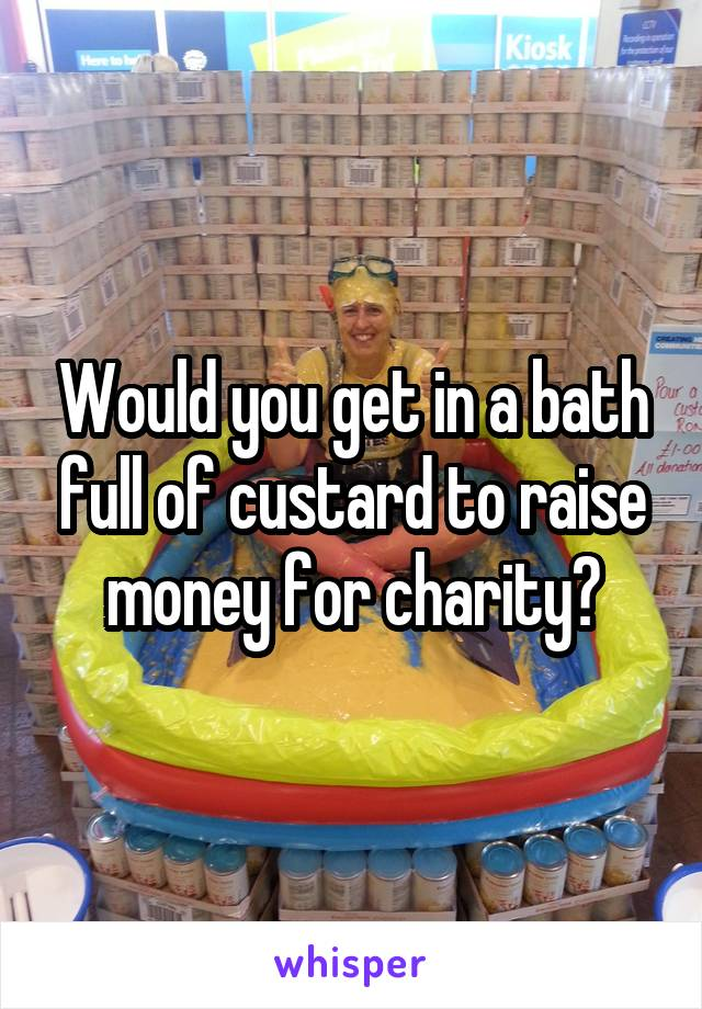 Would you get in a bath full of custard to raise money for charity?