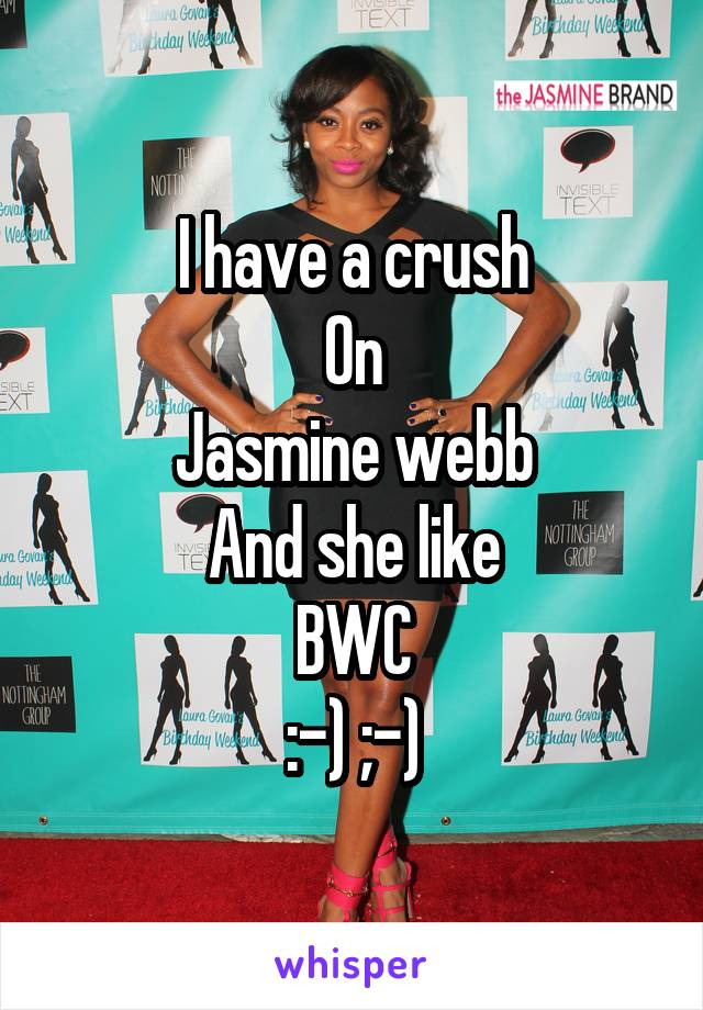 I have a crush On Jasmine webb And she like BWC :-) ;-)
