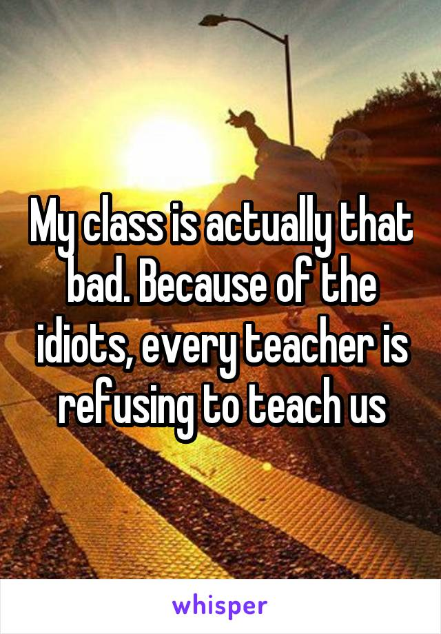 My class is actually that bad. Because of the idiots, every teacher is refusing to teach us
