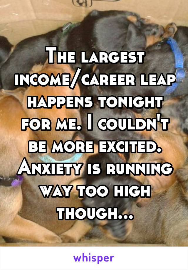 The largest income/career leap happens tonight for me. I couldn't be more excited. Anxiety is running way too high though...