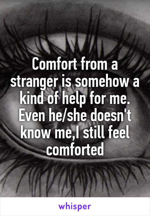 Comfort from a stranger is somehow a kind of help for me. Even he/she doesn't know me,I still feel comforted