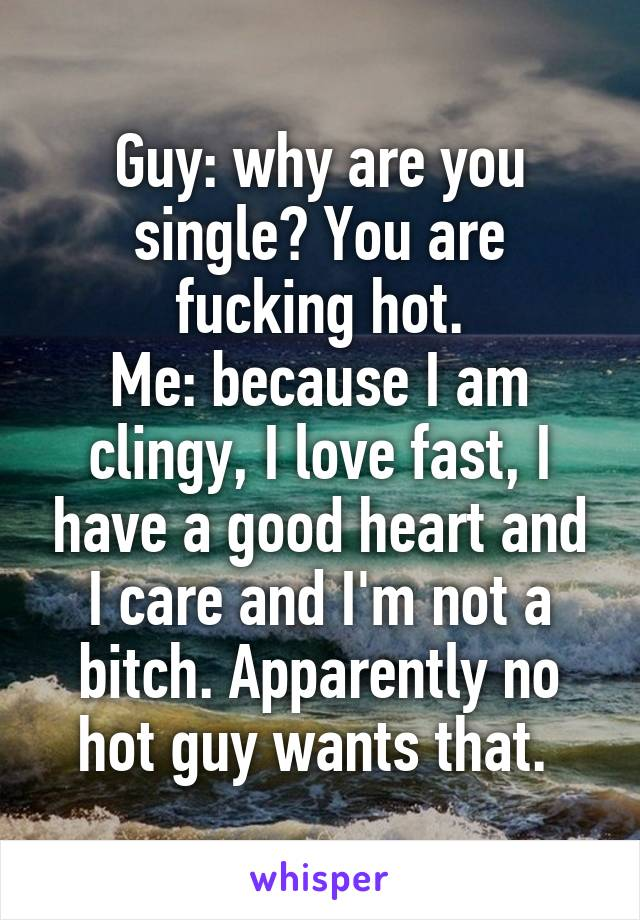 Guy: why are you single? You are fucking hot. Me: because I am clingy, I love fast, I have a good heart and I care and I'm not a bitch. Apparently no hot guy wants that.