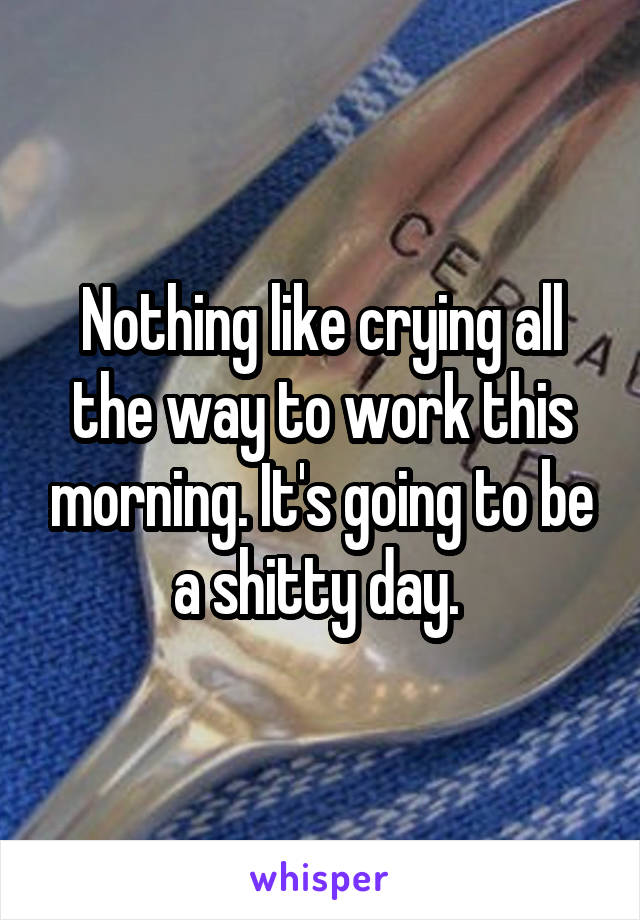 Nothing like crying all the way to work this morning. It's going to be a shitty day.