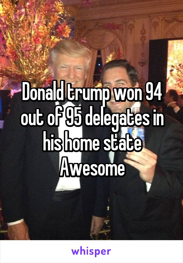 Donald trump won 94 out of 95 delegates in his home state Awesome