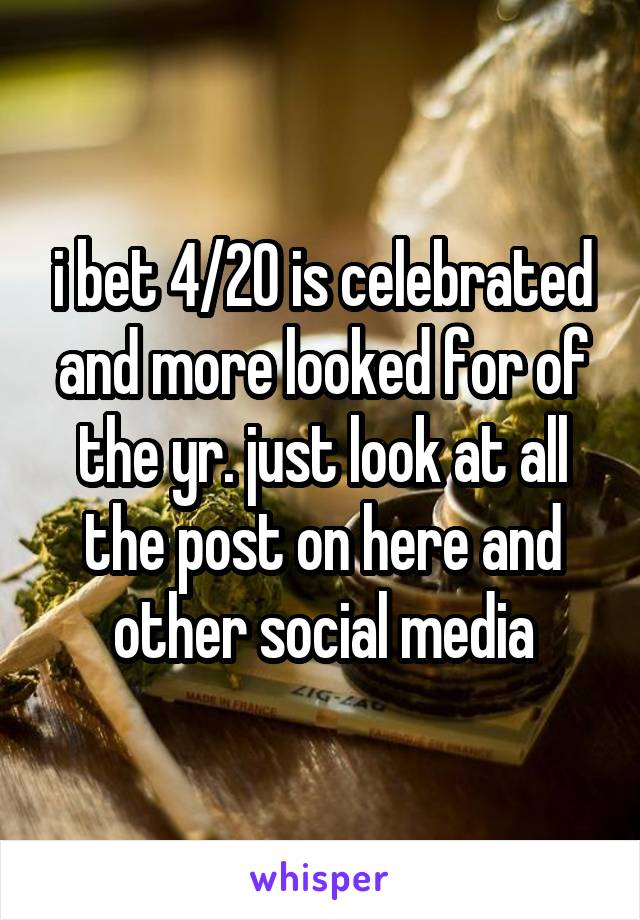 i bet 4/20 is celebrated and more looked for of the yr. just look at all the post on here and other social media