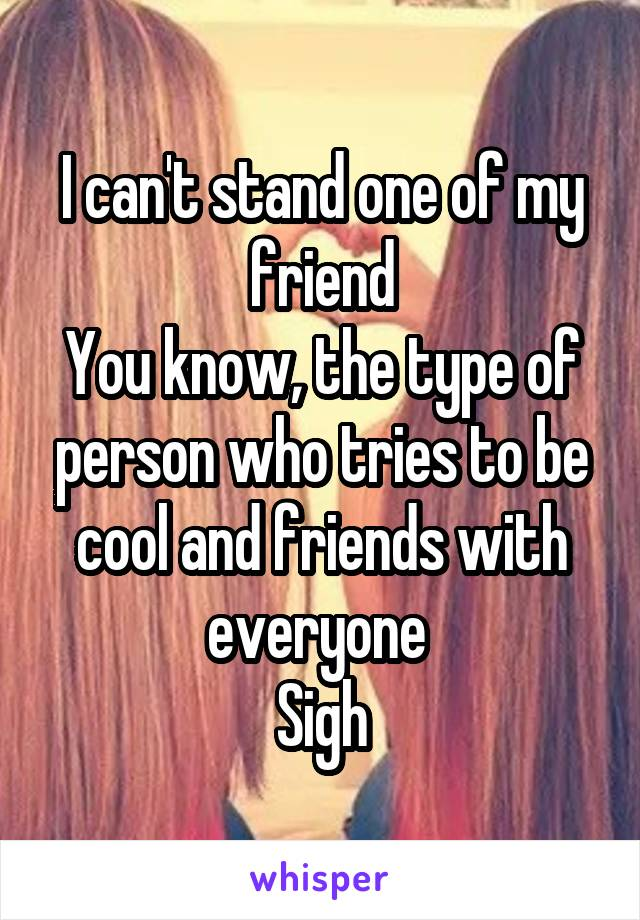 I can't stand one of my friend You know, the type of person who tries to be cool and friends with everyone  Sigh