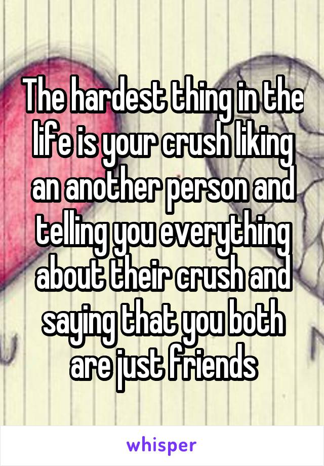The hardest thing in the life is your crush liking an another person and telling you everything about their crush and saying that you both are just friends