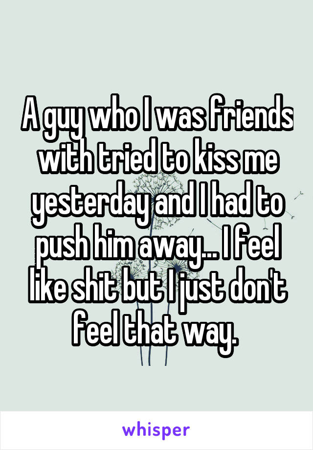A guy who I was friends with tried to kiss me yesterday and I had to push him away... I feel like shit but I just don't feel that way.