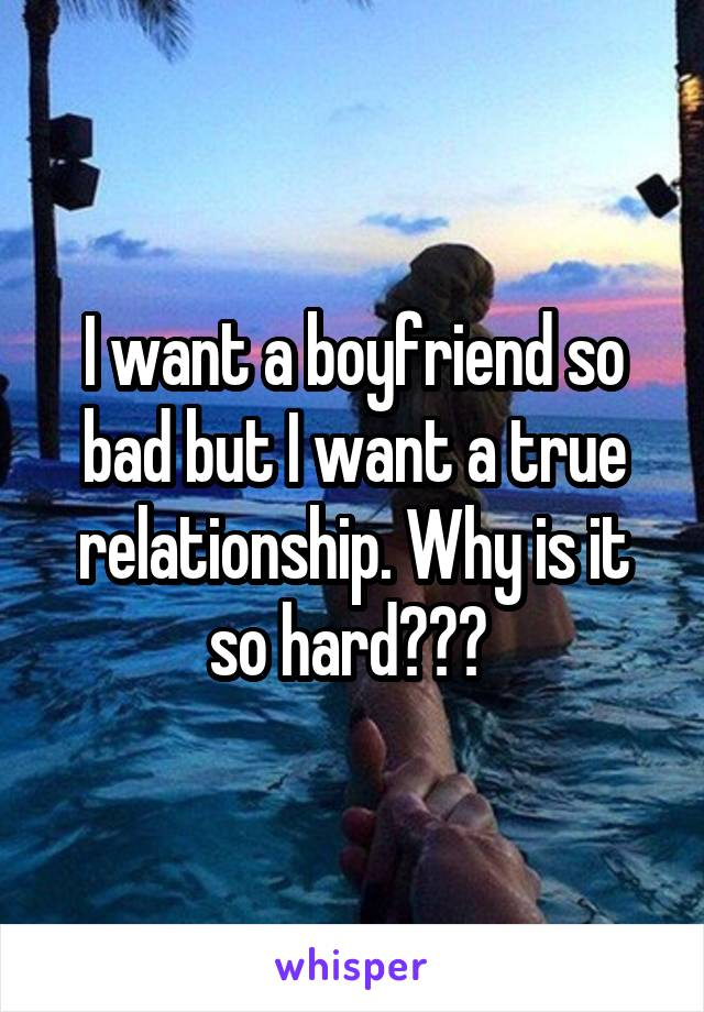I want a boyfriend so bad but I want a true relationship. Why is it so hard???