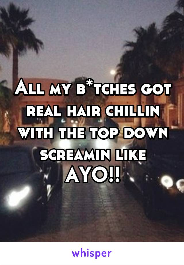 All my b*tches got real hair chillin with the top down screamin like AYO!!