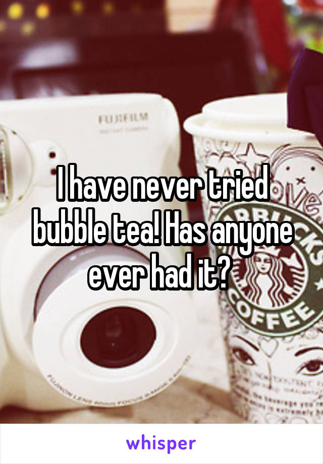 I have never tried bubble tea! Has anyone ever had it?