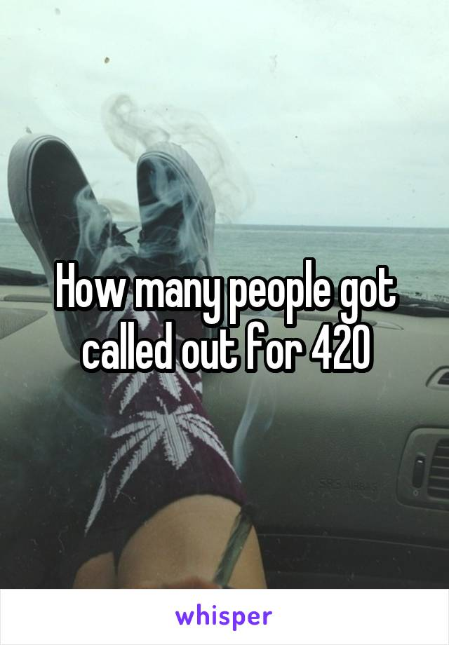 How many people got called out for 420
