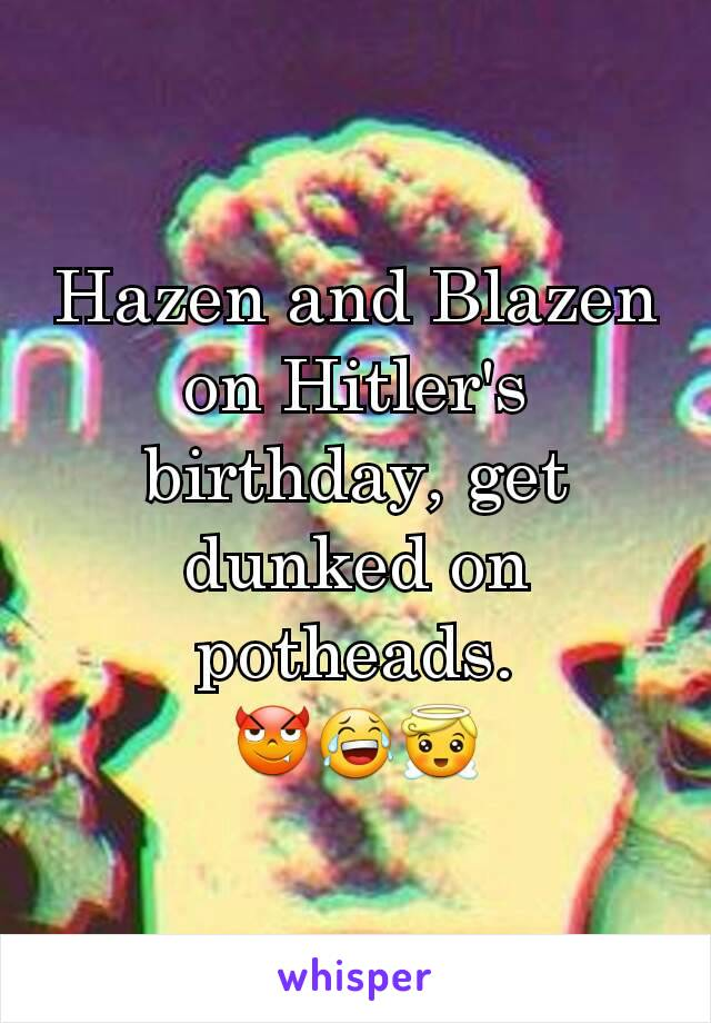 Hazen and Blazen on Hitler's birthday, get dunked on potheads. 😈😂😇
