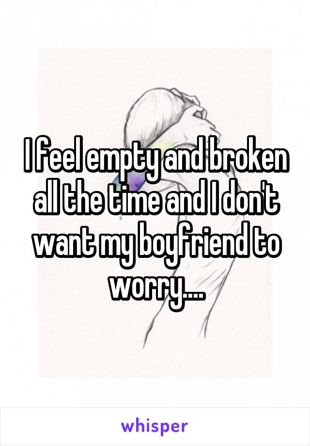 I feel empty and broken all the time and I don't want my boyfriend to worry....
