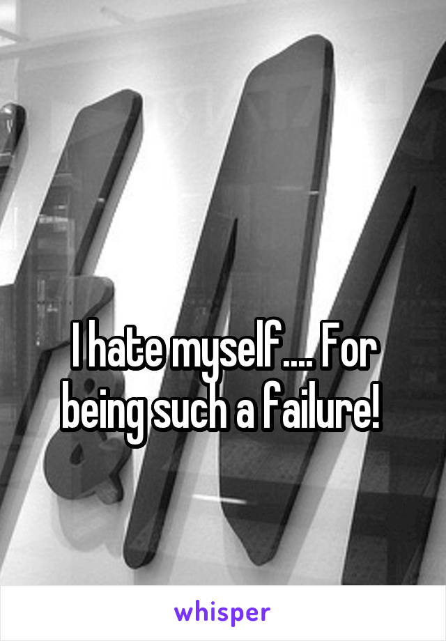 I hate myself.... For being such a failure!