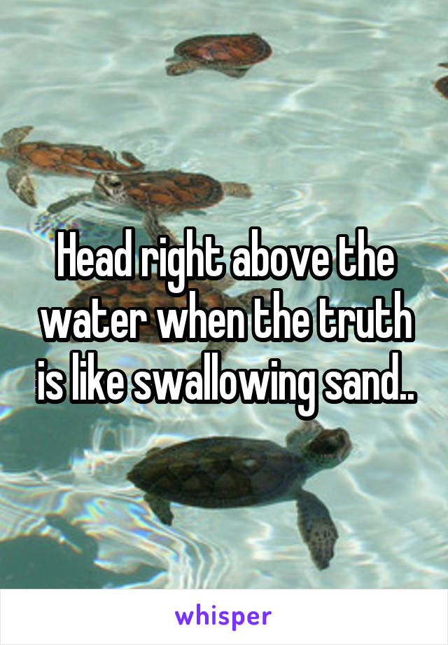 Head right above the water when the truth is like swallowing sand..