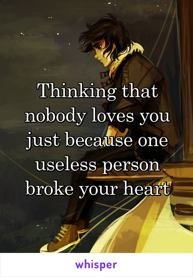 Thinking that nobody loves you just because one useless person broke your heart