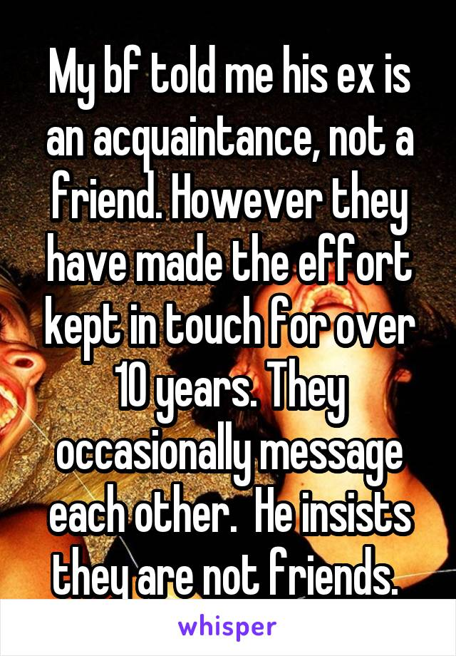 My bf told me his ex is an acquaintance, not a friend. However they have made the effort kept in touch for over 10 years. They occasionally message each other.  He insists they are not friends.