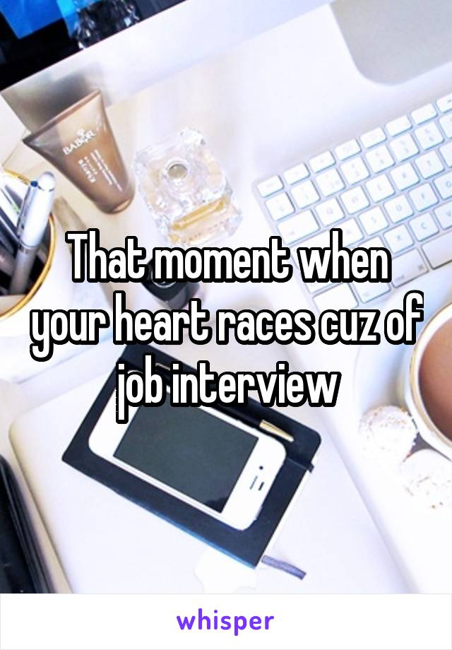 That moment when your heart races cuz of job interview