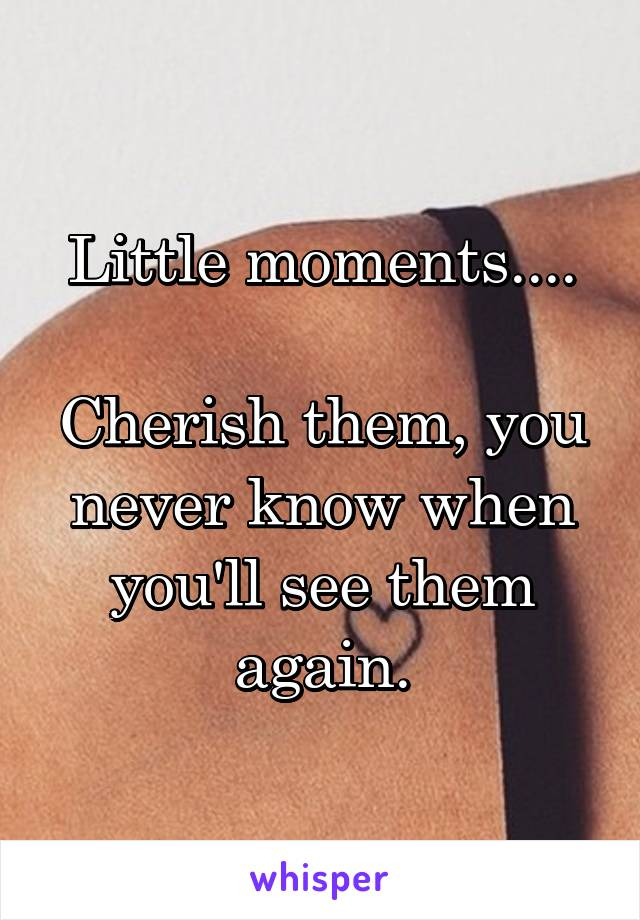 Little moments....  Cherish them, you never know when you'll see them again.