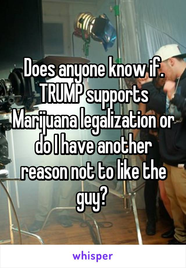 Does anyone know if. TRUMP supports Marijuana legalization or do I have another reason not to like the guy?