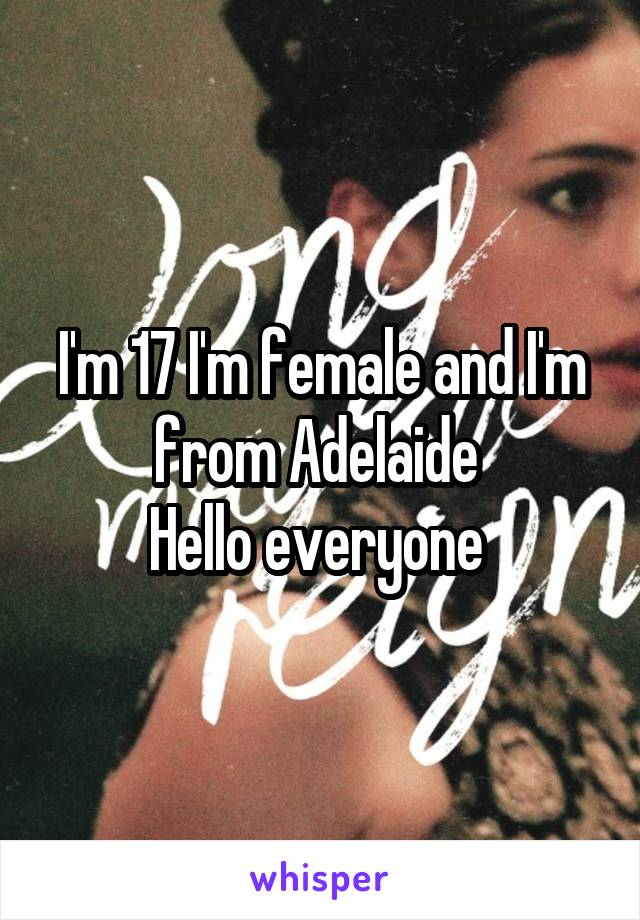 I'm 17 I'm female and I'm from Adelaide  Hello everyone