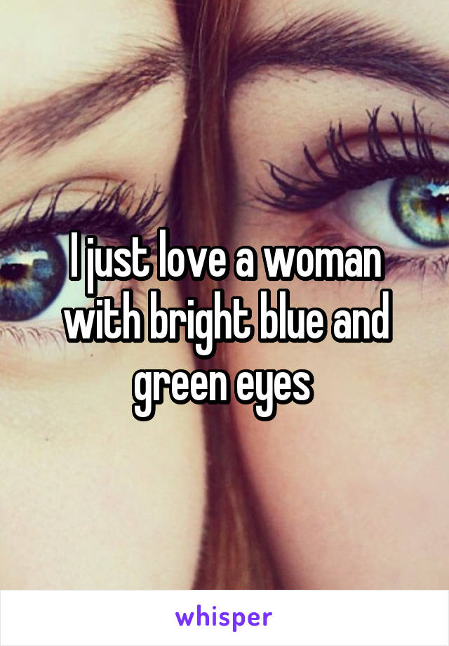 I just love a woman with bright blue and green eyes