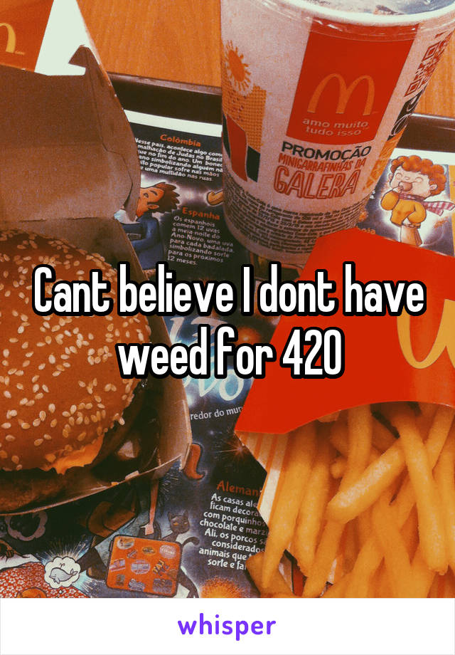Cant believe I dont have weed for 420