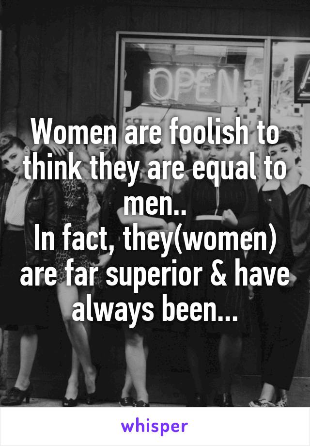 Women are foolish to think they are equal to men.. In fact, they(women) are far superior & have always been...