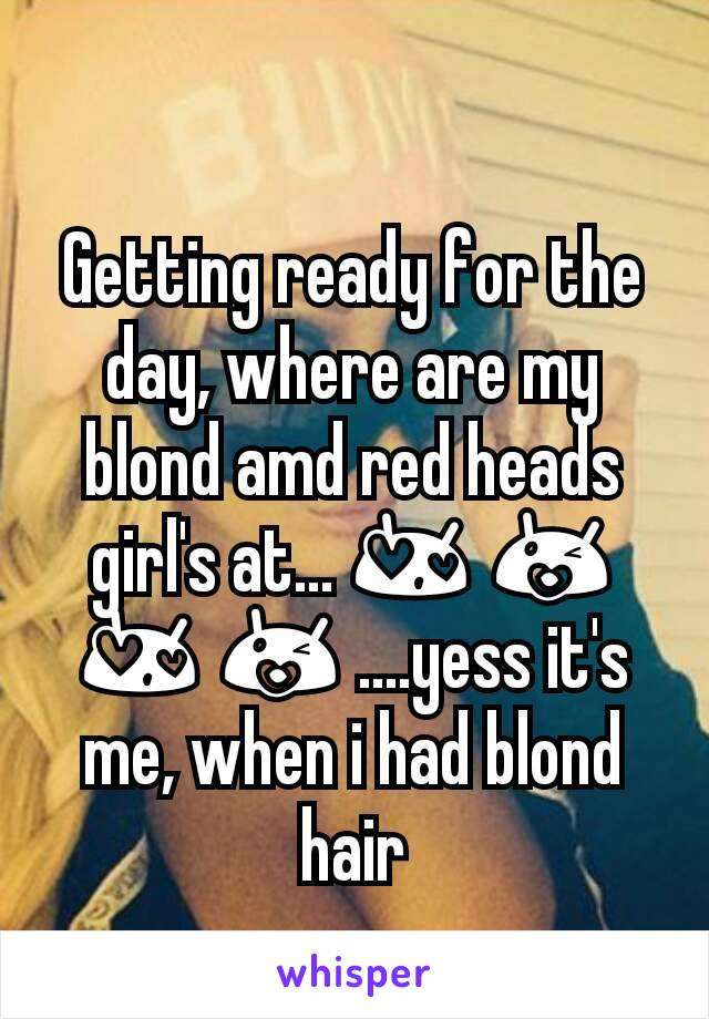Getting ready for the day, where are my blond amd red heads girl's at... 😍 😘 😍 😘 ....yess it's me, when i had blond hair