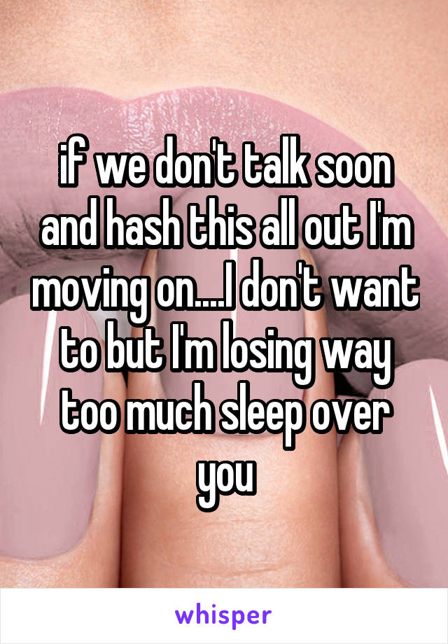 if we don't talk soon and hash this all out I'm moving on....I don't want to but I'm losing way too much sleep over you