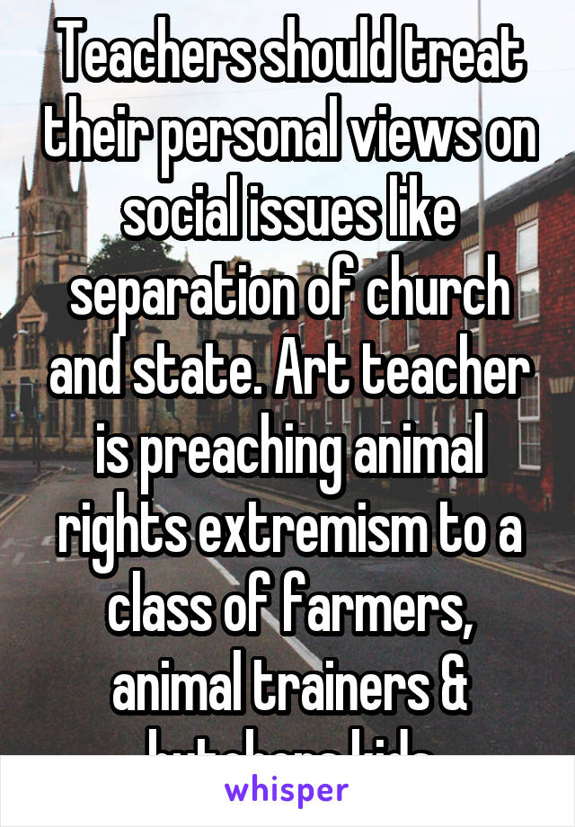 Teachers should treat their personal views on social issues like separation of church and state. Art teacher is preaching animal rights extremism to a class of farmers, animal trainers & butchers kids