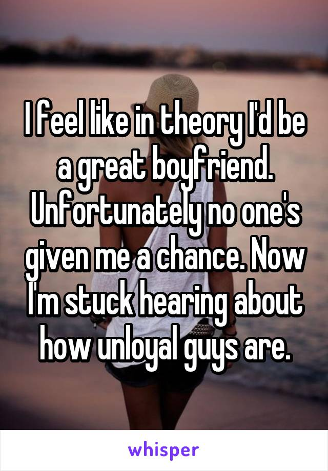 I feel like in theory I'd be a great boyfriend. Unfortunately no one's given me a chance. Now I'm stuck hearing about how unloyal guys are.