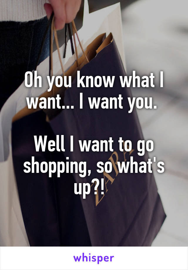 Oh you know what I want... I want you.   Well I want to go shopping, so what's up?!