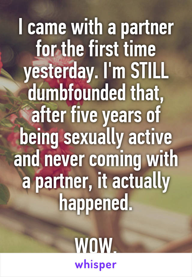 I came with a partner for the first time yesterday. I'm STILL dumbfounded that, after five years of being sexually active and never coming with a partner, it actually happened.  WOW.