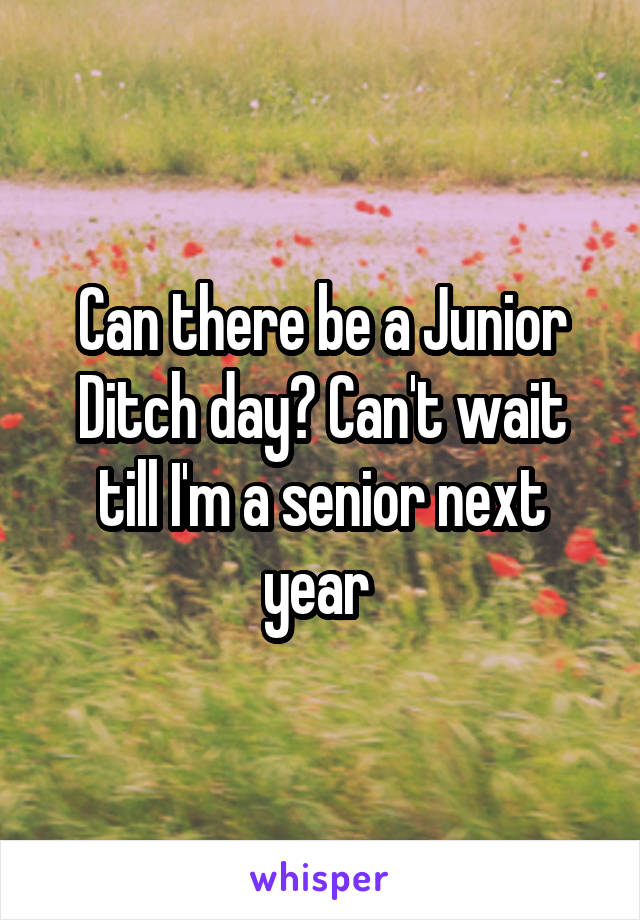 Can there be a Junior Ditch day? Can't wait till I'm a senior next year